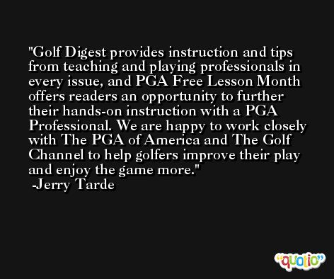 Golf Digest provides instruction and tips from teaching and playing professionals in every issue, and PGA Free Lesson Month offers readers an opportunity to further their hands-on instruction with a PGA Professional. We are happy to work closely with The PGA of America and The Golf Channel to help golfers improve their play and enjoy the game more. -Jerry Tarde