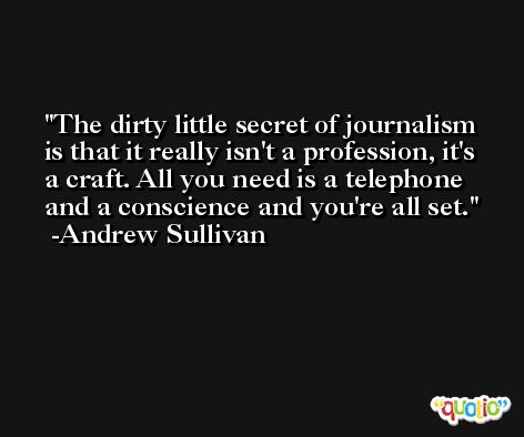 The dirty little secret of journalism is that it really isn't a profession, it's a craft. All you need is a telephone and a conscience and you're all set. -Andrew Sullivan