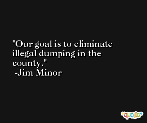 Our goal is to eliminate illegal dumping in the county. -Jim Minor