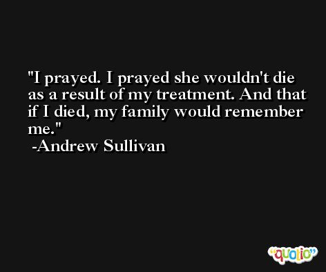 I prayed. I prayed she wouldn't die as a result of my treatment. And that if I died, my family would remember me. -Andrew Sullivan