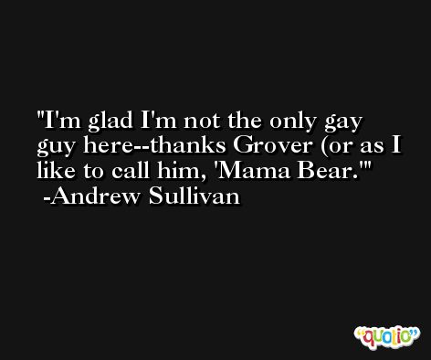 I'm glad I'm not the only gay guy here--thanks Grover (or as I like to call him, 'Mama Bear.' -Andrew Sullivan