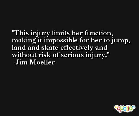 This injury limits her function, making it impossible for her to jump, land and skate effectively and without risk of serious injury. -Jim Moeller