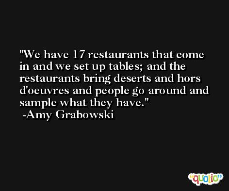 We have 17 restaurants that come in and we set up tables; and the restaurants bring deserts and hors d'oeuvres and people go around and sample what they have. -Amy Grabowski