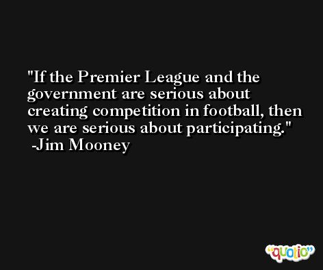 If the Premier League and the government are serious about creating competition in football, then we are serious about participating. -Jim Mooney