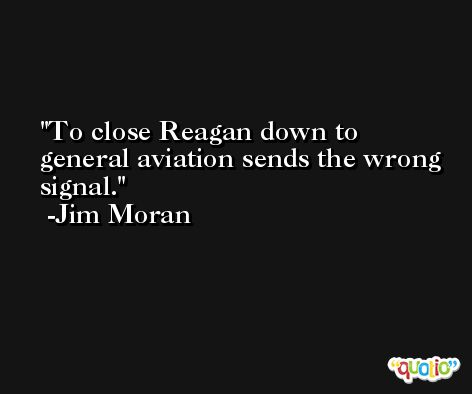 To close Reagan down to general aviation sends the wrong signal. -Jim Moran