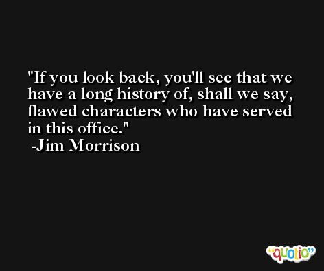 If you look back, you'll see that we have a long history of, shall we say, flawed characters who have served in this office. -Jim Morrison