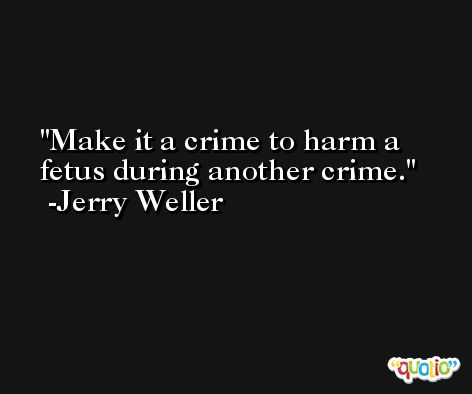 Make it a crime to harm a fetus during another crime. -Jerry Weller