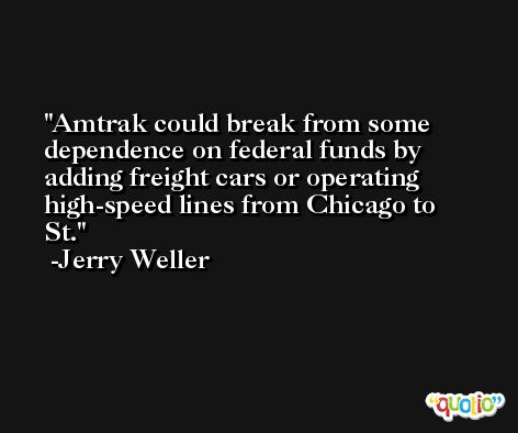 Amtrak could break from some dependence on federal funds by adding freight cars or operating high-speed lines from Chicago to St. -Jerry Weller