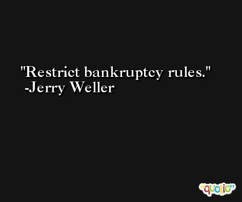 Restrict bankruptcy rules. -Jerry Weller