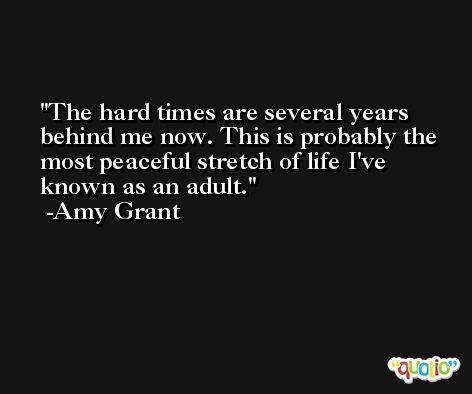 The hard times are several years behind me now. This is probably the most peaceful stretch of life I've known as an adult. -Amy Grant