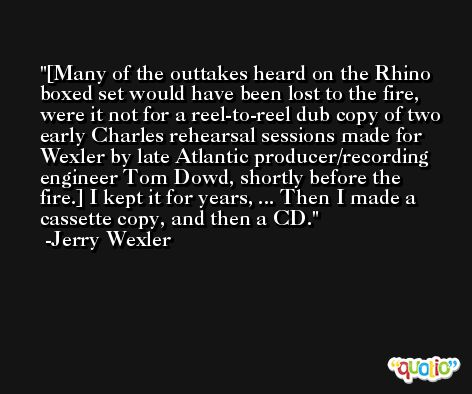 [Many of the outtakes heard on the Rhino boxed set would have been lost to the fire, were it not for a reel-to-reel dub copy of two early Charles rehearsal sessions made for Wexler by late Atlantic producer/recording engineer Tom Dowd, shortly before the fire.] I kept it for years, ... Then I made a cassette copy, and then a CD. -Jerry Wexler