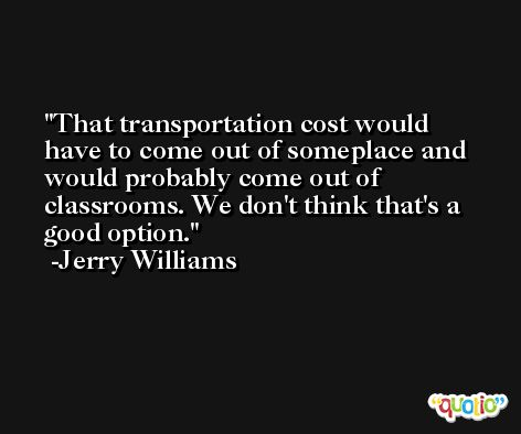 That transportation cost would have to come out of someplace and would probably come out of classrooms. We don't think that's a good option. -Jerry Williams