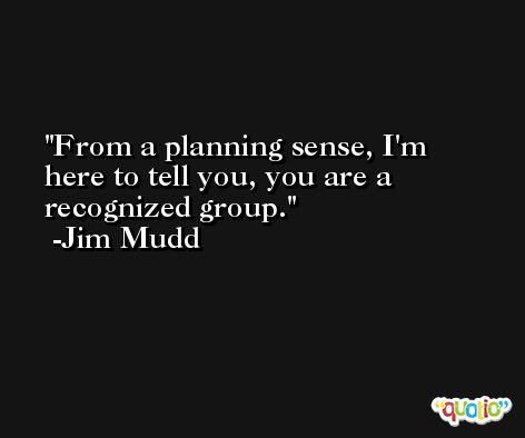 From a planning sense, I'm here to tell you, you are a recognized group. -Jim Mudd