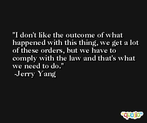 I don't like the outcome of what happened with this thing, we get a lot of these orders, but we have to comply with the law and that's what we need to do. -Jerry Yang