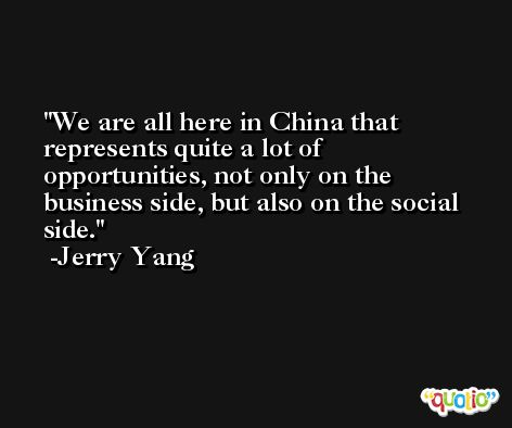 We are all here in China that represents quite a lot of opportunities, not only on the business side, but also on the social side. -Jerry Yang