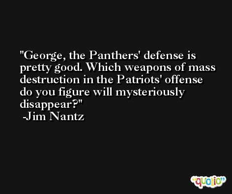 George, the Panthers' defense is pretty good. Which weapons of mass destruction in the Patriots' offense do you figure will mysteriously disappear? -Jim Nantz