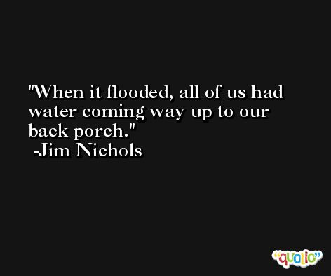 When it flooded, all of us had water coming way up to our back porch. -Jim Nichols