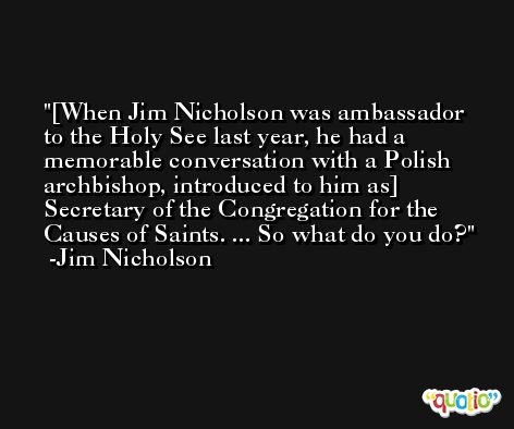 [When Jim Nicholson was ambassador to the Holy See last year, he had a memorable conversation with a Polish archbishop, introduced to him as] Secretary of the Congregation for the Causes of Saints. ... So what do you do? -Jim Nicholson