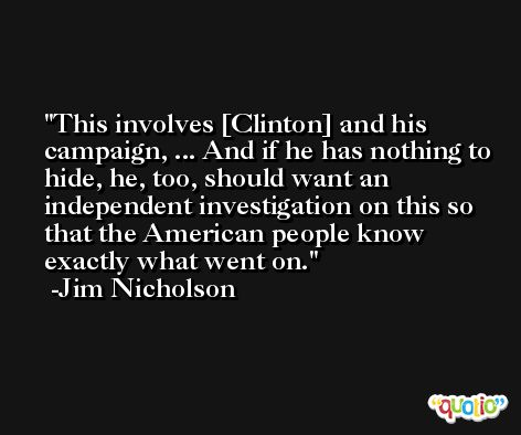 This involves [Clinton] and his campaign, ... And if he has nothing to hide, he, too, should want an independent investigation on this so that the American people know exactly what went on. -Jim Nicholson