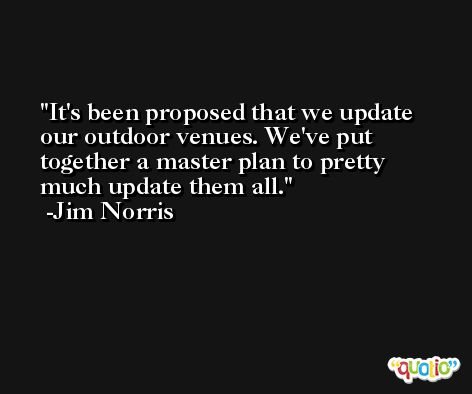 It's been proposed that we update our outdoor venues. We've put together a master plan to pretty much update them all. -Jim Norris