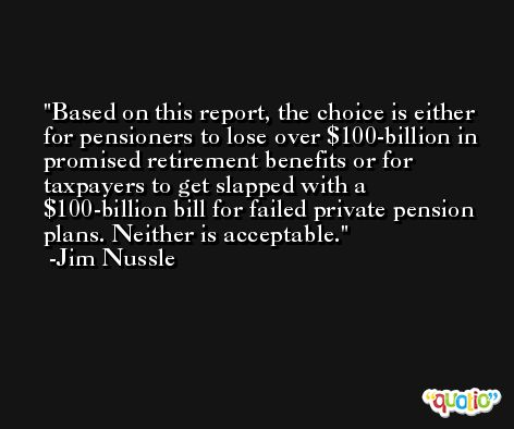 Based on this report, the choice is either for pensioners to lose over $100-billion in promised retirement benefits or for taxpayers to get slapped with a $100-billion bill for failed private pension plans. Neither is acceptable. -Jim Nussle