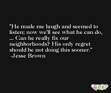 He made me laugh and seemed to listen; now we'll see what he can do, ... Can he really fix our neighborhoods? His only regret should be not doing this sooner. -Jesse Brown