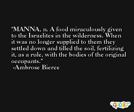 MANNA, n. A food miraculously given to the Israelites in the wilderness. When it was no longer supplied to them they settled down and tilled the soil, fertilizing it, as a rule, with the bodies of the original occupants. -Ambrose Bierce
