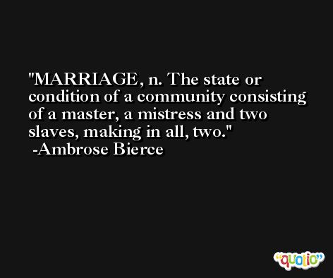 MARRIAGE, n. The state or condition of a community consisting of a master, a mistress and two slaves, making in all, two. -Ambrose Bierce