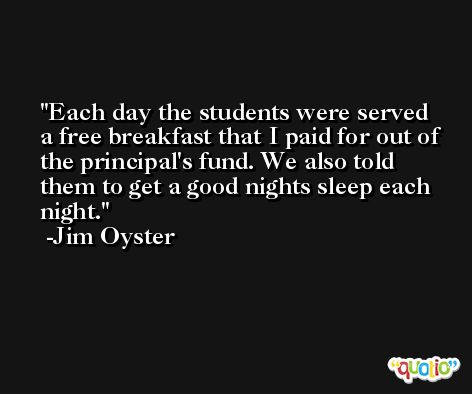 Each day the students were served a free breakfast that I paid for out of the principal's fund. We also told them to get a good nights sleep each night. -Jim Oyster