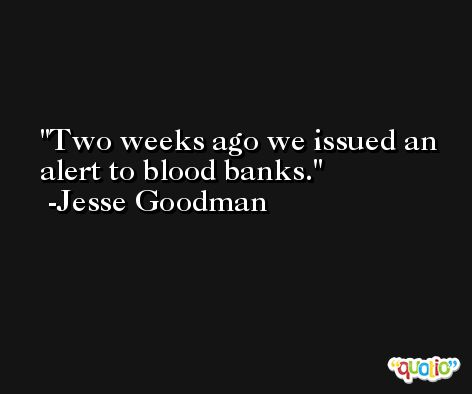 Two weeks ago we issued an alert to blood banks. -Jesse Goodman