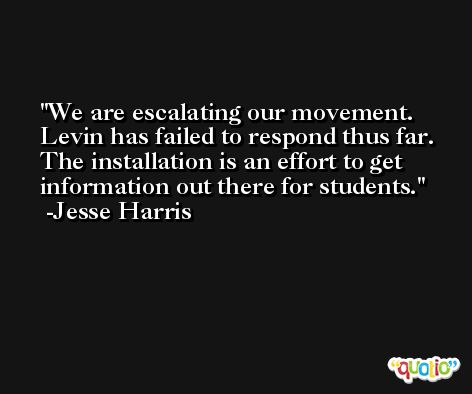 We are escalating our movement. Levin has failed to respond thus far. The installation is an effort to get information out there for students. -Jesse Harris