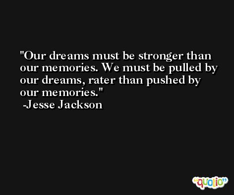 Our dreams must be stronger than our memories. We must be pulled by our dreams, rater than pushed by our memories. -Jesse Jackson