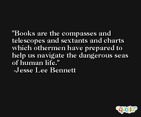 Books are the compasses and telescopes and sextants and charts which othermen have prepared to help us navigate the dangerous seas of human life. -Jesse Lee Bennett