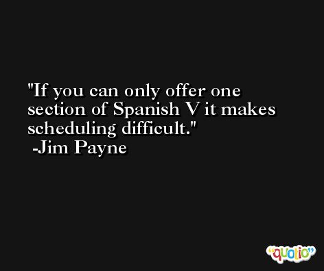 If you can only offer one section of Spanish V it makes scheduling difficult. -Jim Payne