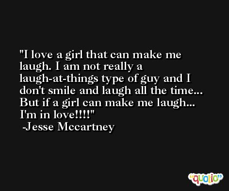 I love a girl that can make me laugh. I am not really a laugh-at-things type of guy and I don't smile and laugh all the time... But if a girl can make me laugh... I'm in love!!!! -Jesse Mccartney