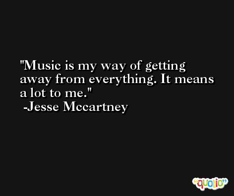 Music is my way of getting away from everything. It means a lot to me. -Jesse Mccartney
