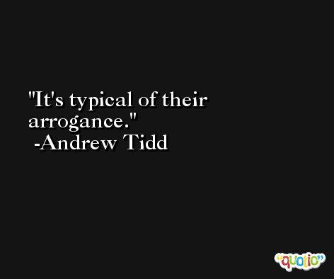 It's typical of their arrogance. -Andrew Tidd