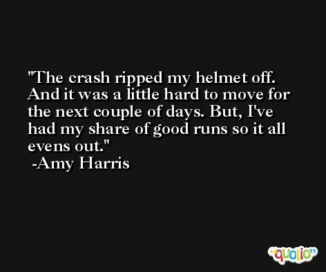 The crash ripped my helmet off. And it was a little hard to move for the next couple of days. But, I've had my share of good runs so it all evens out. -Amy Harris