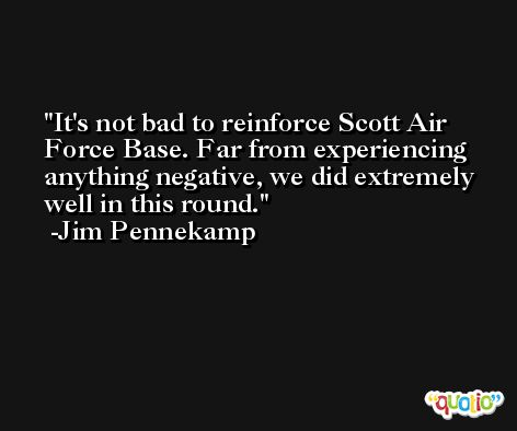 It's not bad to reinforce Scott Air Force Base. Far from experiencing anything negative, we did extremely well in this round. -Jim Pennekamp