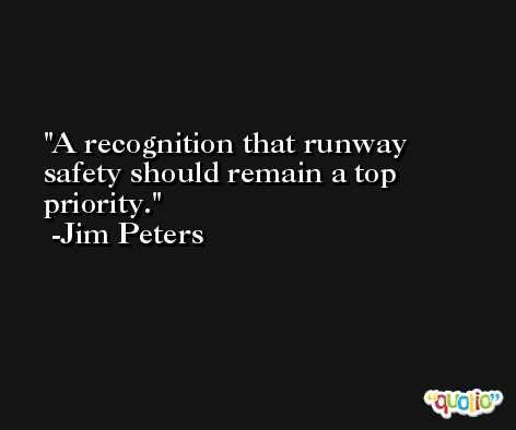 A recognition that runway safety should remain a top priority. -Jim Peters