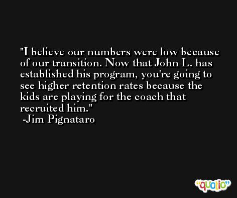 I believe our numbers were low because of our transition. Now that John L. has established his program, you're going to see higher retention rates because the kids are playing for the coach that recruited him. -Jim Pignataro