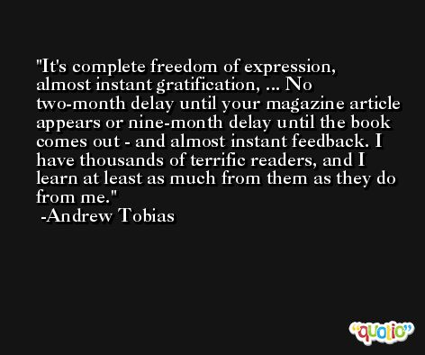 It's complete freedom of expression, almost instant gratification, ... No two-month delay until your magazine article appears or nine-month delay until the book comes out - and almost instant feedback. I have thousands of terrific readers, and I learn at least as much from them as they do from me. -Andrew Tobias