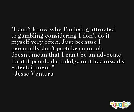 I don't know why I'm being attracted to gambling considering I don't do it myself very often. Just because I personally don't partake so much doesn't mean that I can't be an advocate for it if people do indulge in it because it's entertainment. -Jesse Ventura