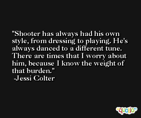 Shooter has always had his own style, from dressing to playing. He's always danced to a different tune. There are times that I worry about him, because I know the weight of that burden. -Jessi Colter
