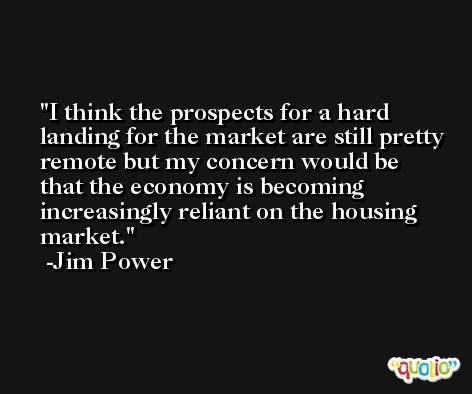 I think the prospects for a hard landing for the market are still pretty remote but my concern would be that the economy is becoming increasingly reliant on the housing market. -Jim Power