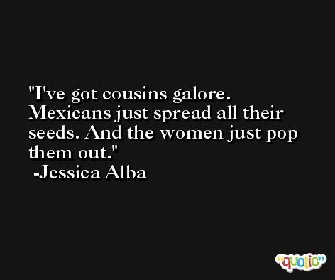 I've got cousins galore. Mexicans just spread all their seeds. And the women just pop them out. -Jessica Alba
