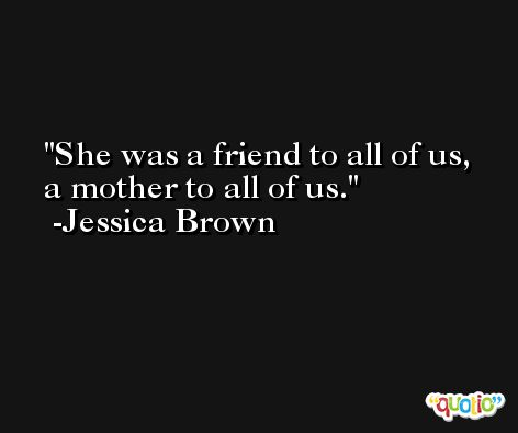 She was a friend to all of us, a mother to all of us. -Jessica Brown