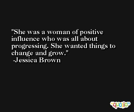 She was a woman of positive influence who was all about progressing. She wanted things to change and grow. -Jessica Brown