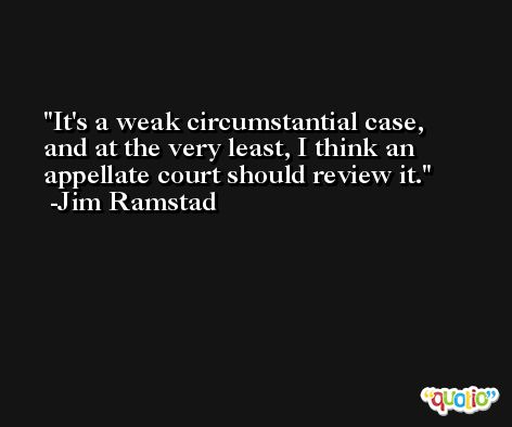 It's a weak circumstantial case, and at the very least, I think an appellate court should review it. -Jim Ramstad