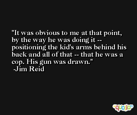 It was obvious to me at that point, by the way he was doing it -- positioning the kid's arms behind his back and all of that -- that he was a cop. His gun was drawn. -Jim Reid